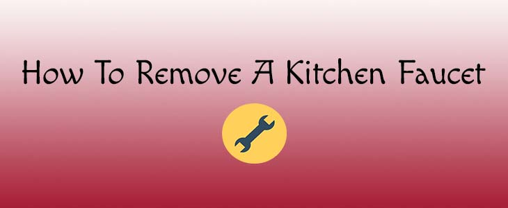 How To Remove Kitchen Faucet (5 Important steps to follow)